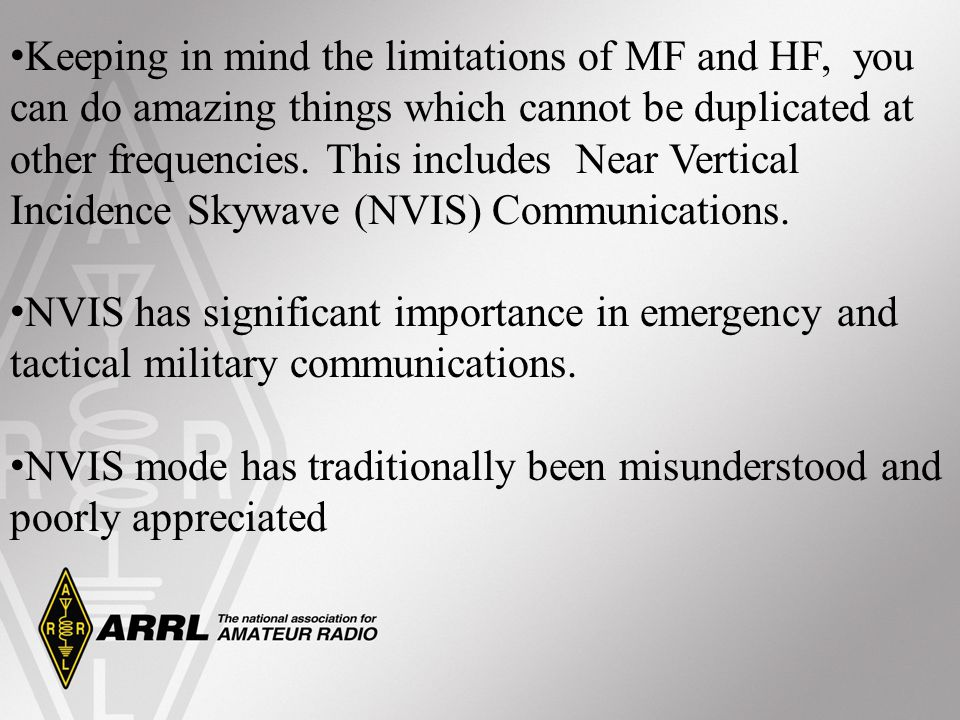 Keeping in mind the limitations of MF and HF, you can do amazing things which cannot be duplicated at other frequencies. This includes Near Vertical Incidence Skywave (NVIS) Communications.