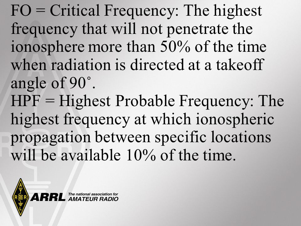 FO = Critical Frequency: The highest frequency that will not penetrate the ionosphere more than 50% of the time when radiation is directed at a takeoff angle of 90˚.