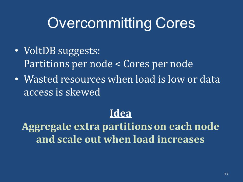 Overcommitting Cores VoltDB suggests: Partitions per node < Cores per node. Wasted resources when load is low or data access is skewed.