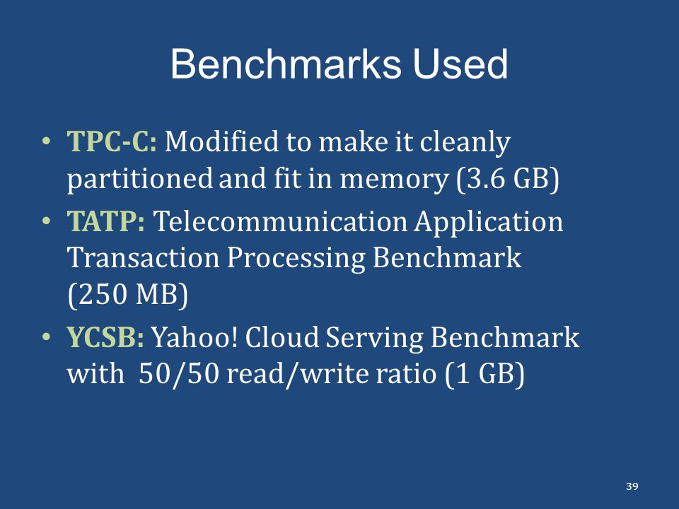 Benchmarks Used TPC-C: Modified to make it cleanly partitioned and fit in memory (3.6 GB)