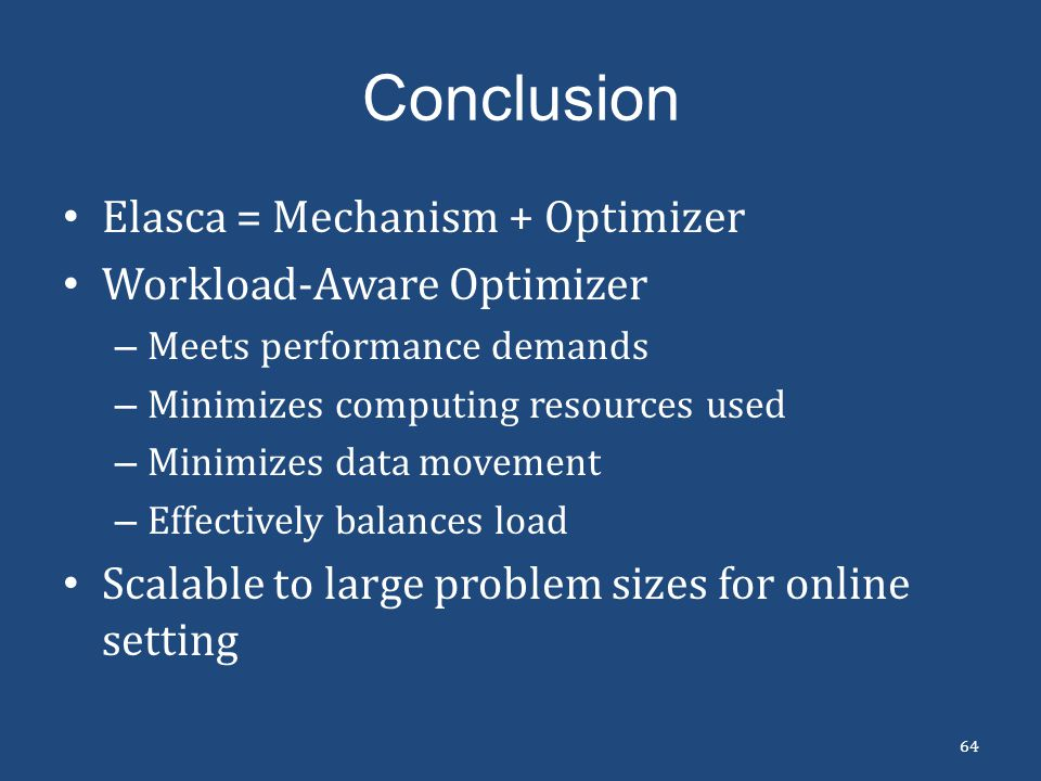Conclusion Elasca = Mechanism + Optimizer Workload-Aware Optimizer