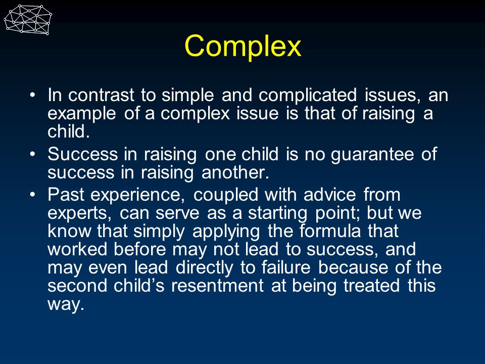 Complex In contrast to simple and complicated issues, an example of a complex issue is that of raising a child.