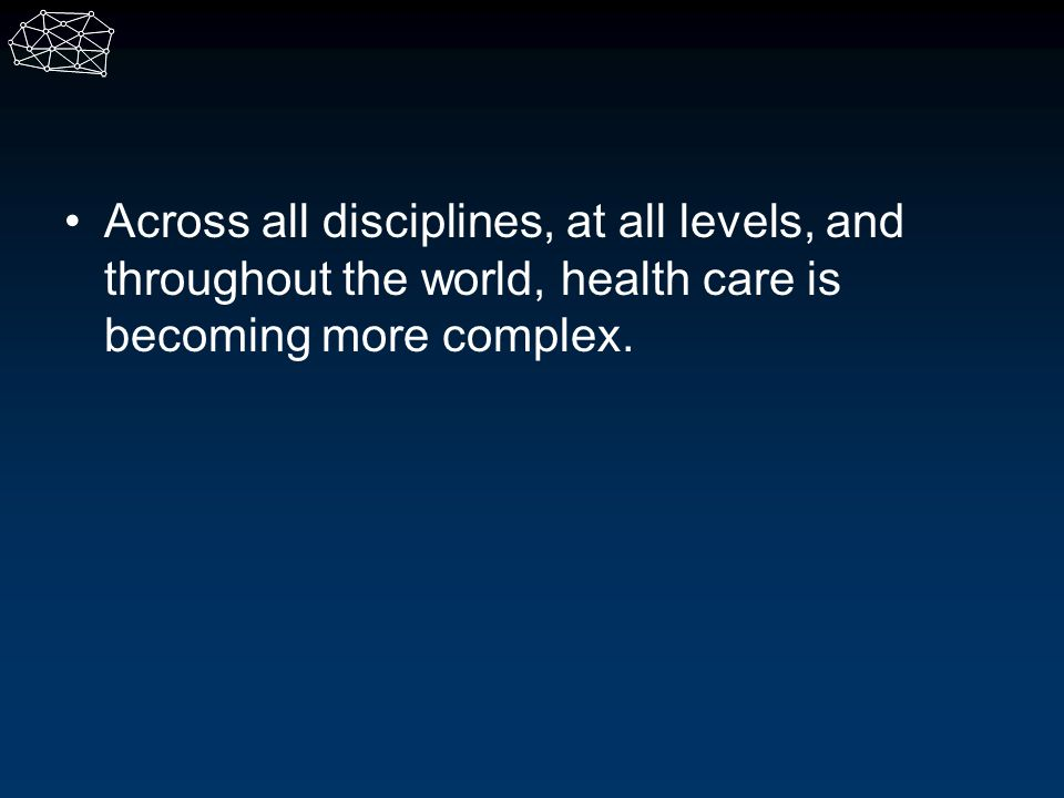 Across all disciplines, at all levels, and throughout the world, health care is becoming more complex.