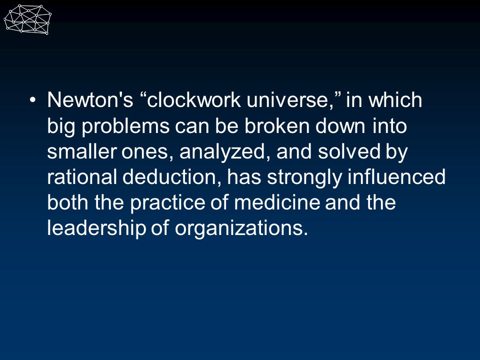 Newton s clockwork universe, in which big problems can be broken down into smaller ones, analyzed, and solved by rational deduction, has strongly influenced both the practice of medicine and the leadership of organizations.