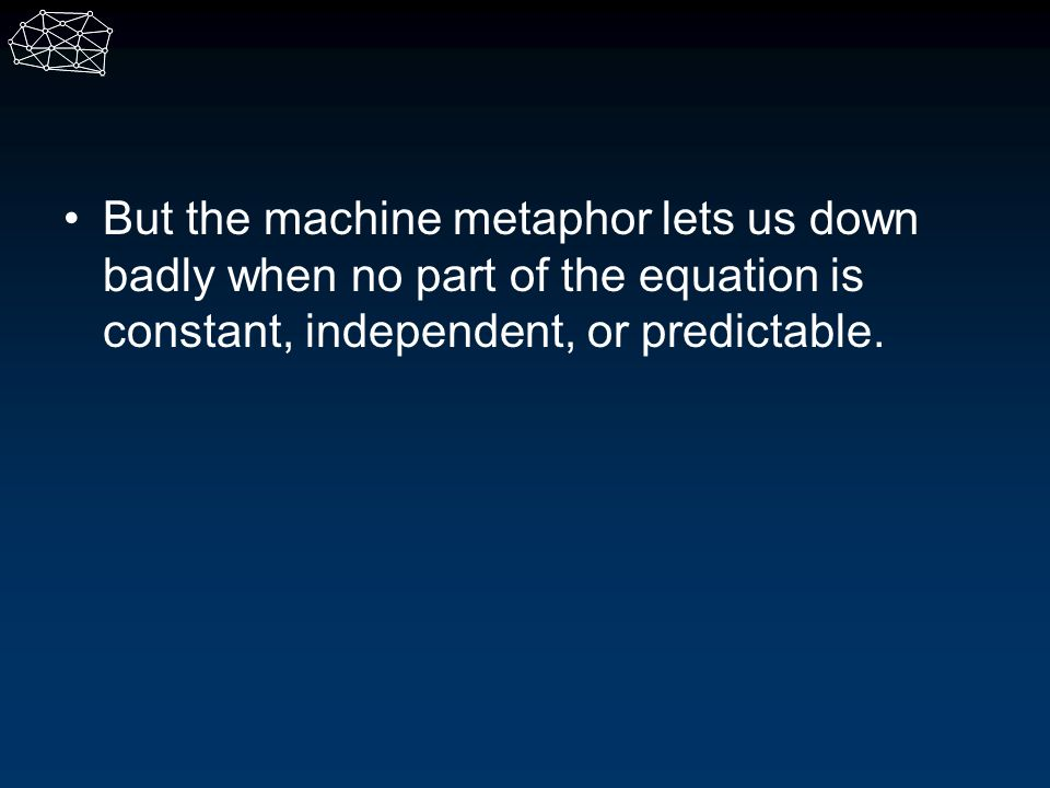 But the machine metaphor lets us down badly when no part of the equation is constant, independent, or predictable.