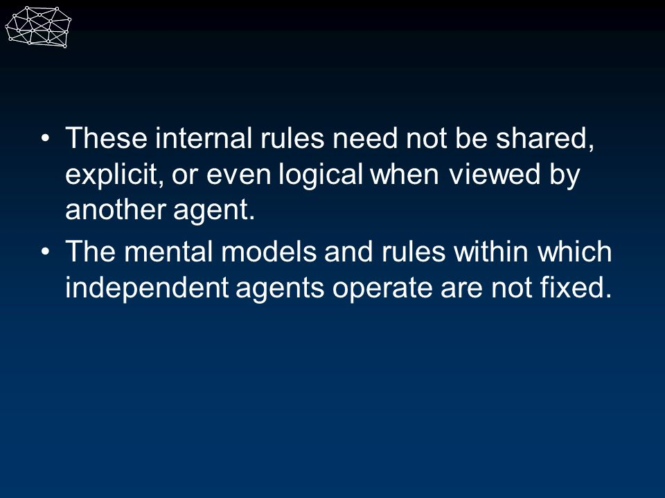 These internal rules need not be shared, explicit, or even logical when viewed by another agent.