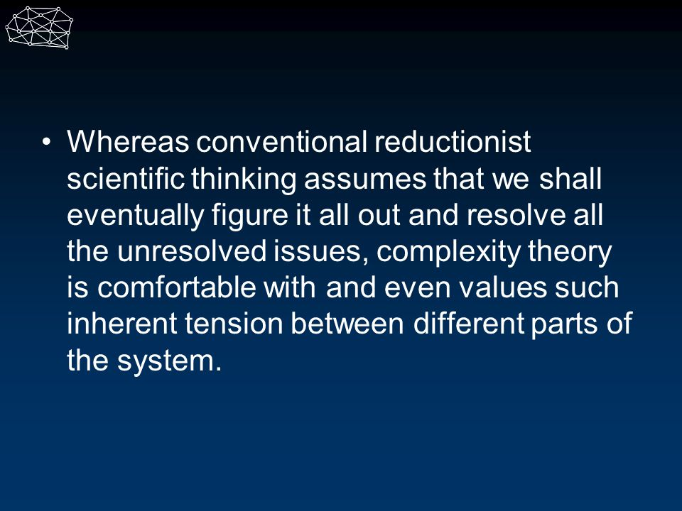 Whereas conventional reductionist scientific thinking assumes that we shall eventually figure it all out and resolve all the unresolved issues, complexity theory is comfortable with and even values such inherent tension between different parts of the system.