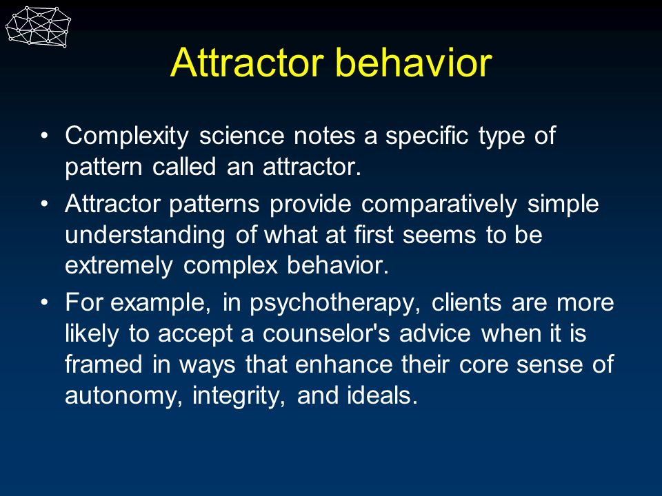 Attractor behavior Complexity science notes a specific type of pattern called an attractor.