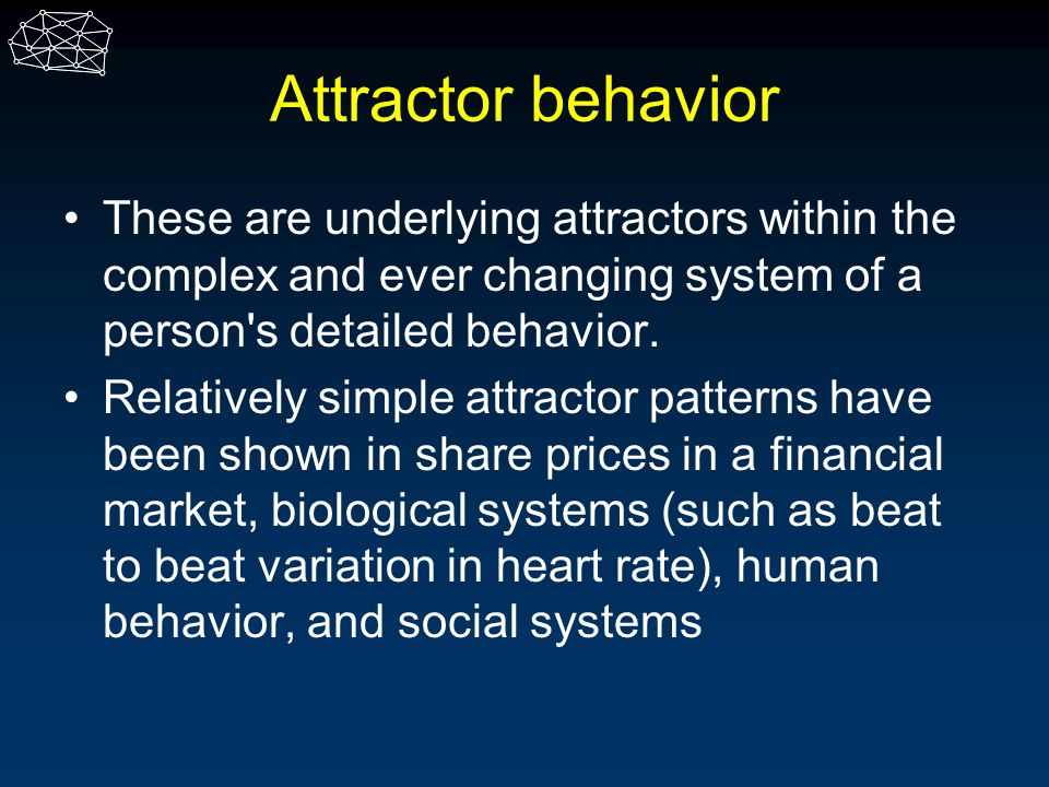 Attractor behavior These are underlying attractors within the complex and ever changing system of a person s detailed behavior.