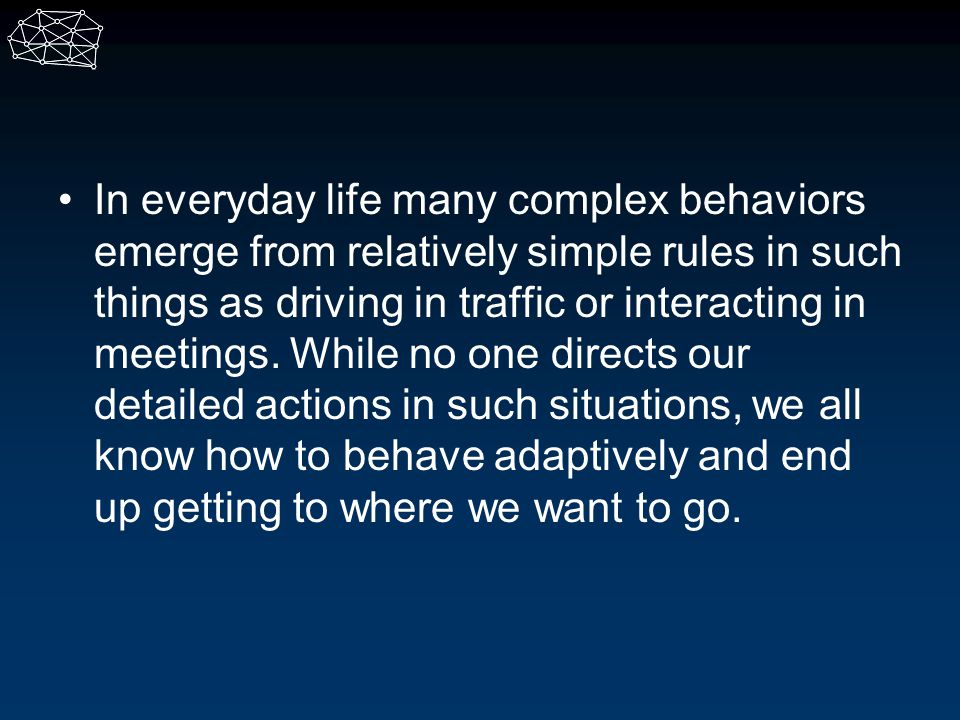 In everyday life many complex behaviors emerge from relatively simple rules in such things as driving in traffic or interacting in meetings.