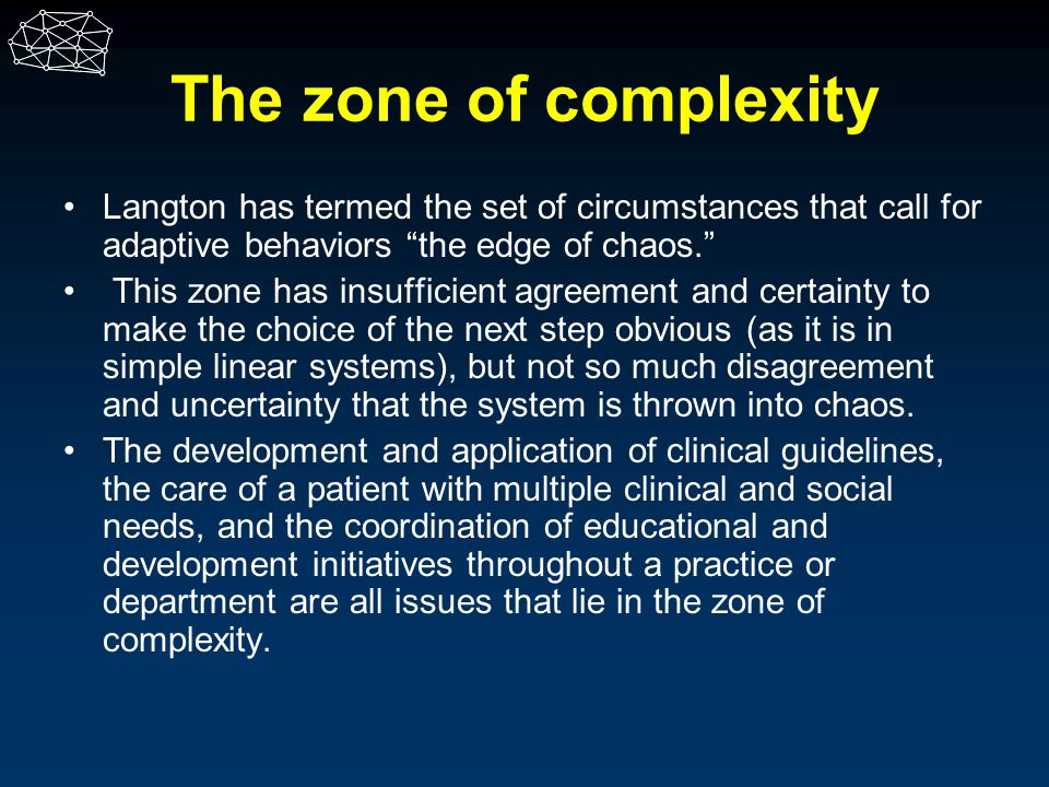 The zone of complexity Langton has termed the set of circumstances that call for adaptive behaviors the edge of chaos.