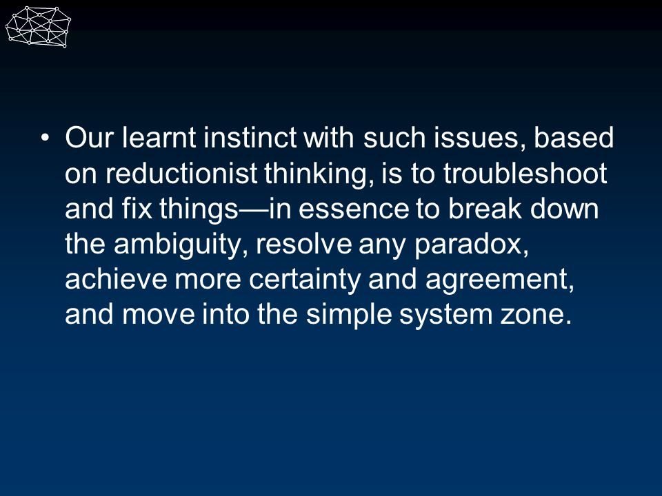 Our learnt instinct with such issues, based on reductionist thinking, is to troubleshoot and fix things—in essence to break down the ambiguity, resolve any paradox, achieve more certainty and agreement, and move into the simple system zone.
