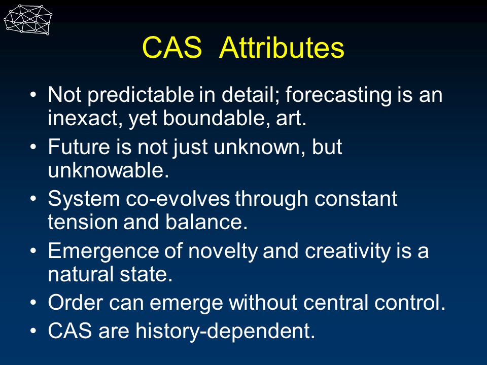 CAS Attributes Not predictable in detail; forecasting is an inexact, yet boundable, art. Future is not just unknown, but unknowable.