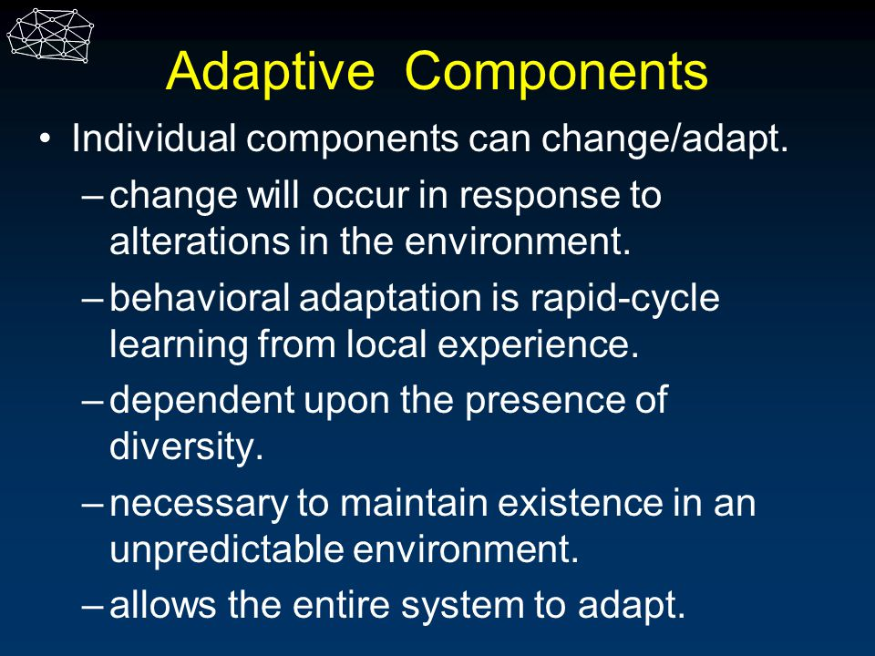 Adaptive Components Individual components can change/adapt.
