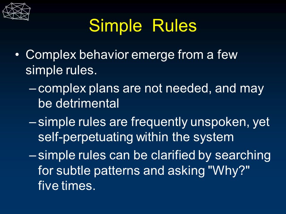 Simple Rules Complex behavior emerge from a few simple rules.