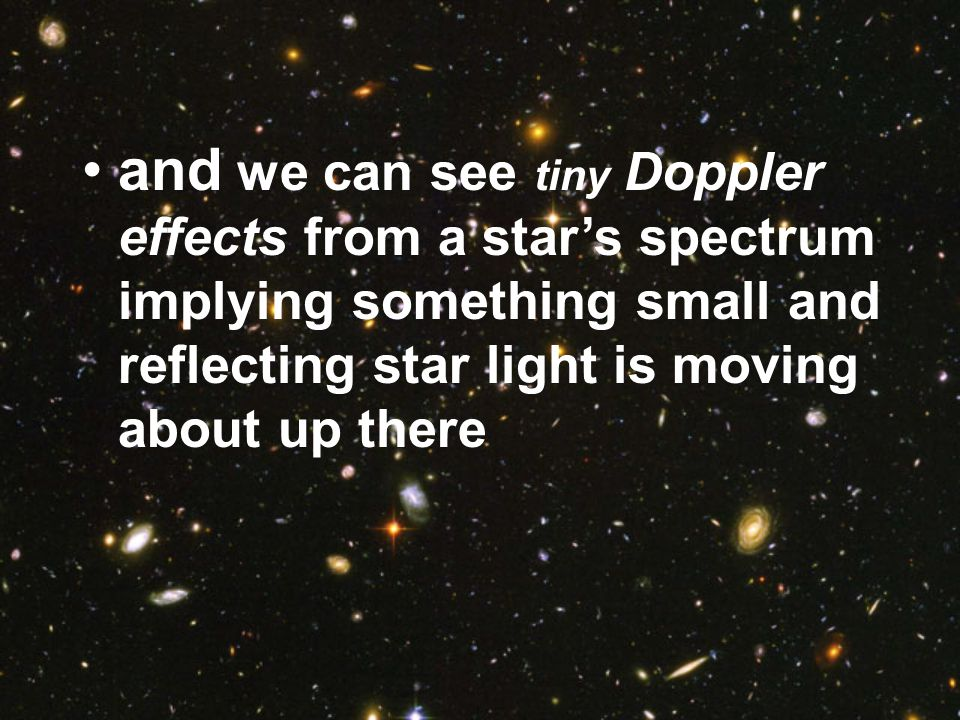 and we can see tiny Doppler effects from a star's spectrum implying something small and reflecting star light is moving about up there
