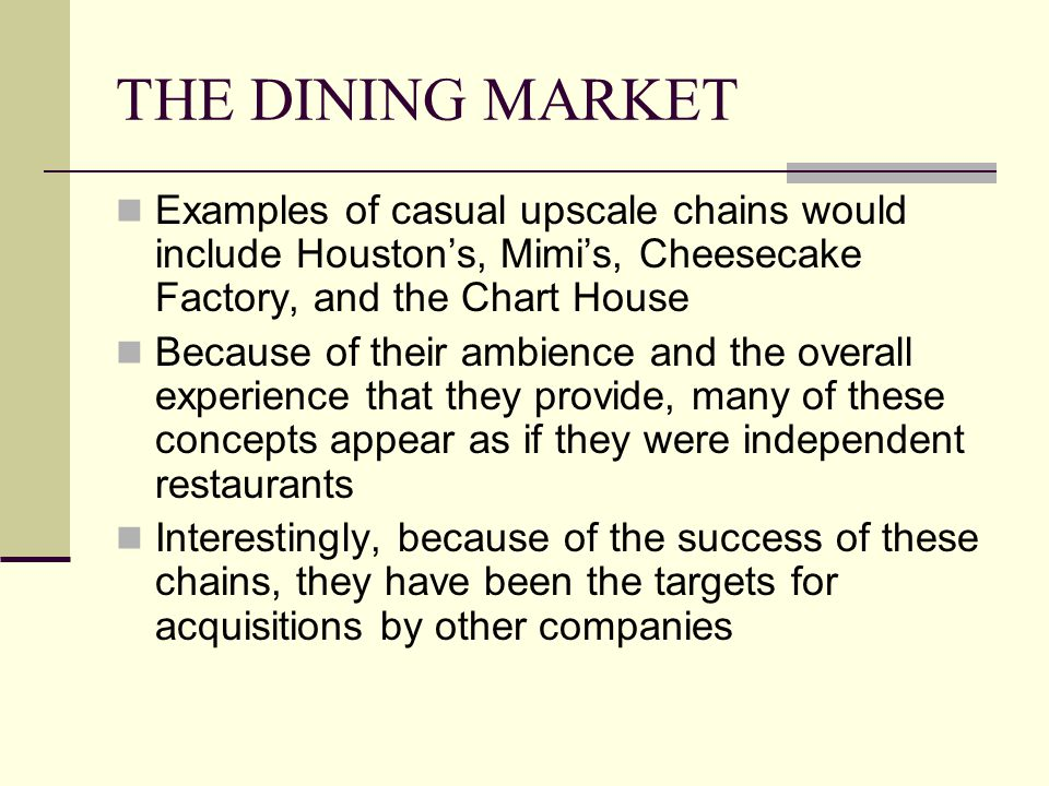 THE DINING MARKET Examples of casual upscale chains would include Houston's, Mimi's, Cheesecake Factory, and the Chart House.