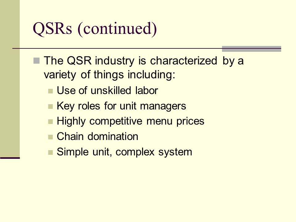 QSRs (continued) The QSR industry is characterized by a variety of things including: Use of unskilled labor.