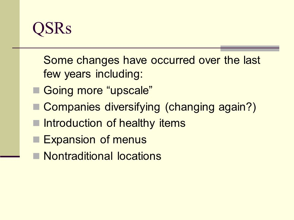 QSRs Some changes have occurred over the last few years including:
