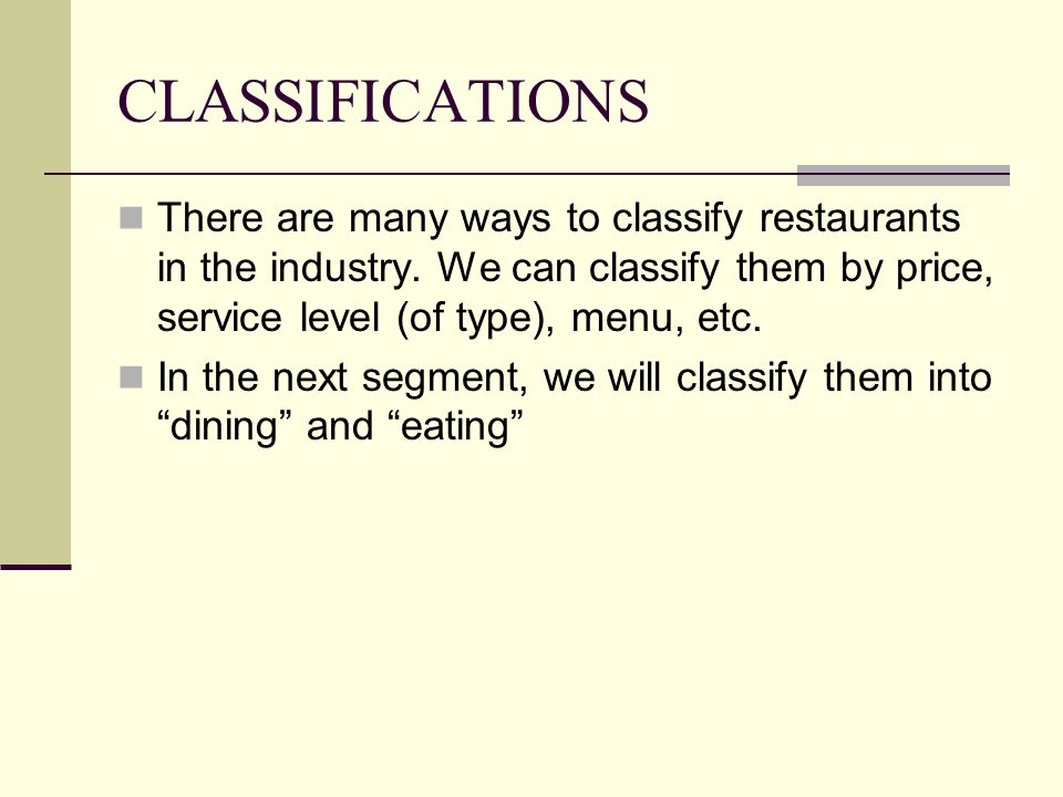 CLASSIFICATIONS There are many ways to classify restaurants in the industry. We can classify them by price, service level (of type), menu, etc.