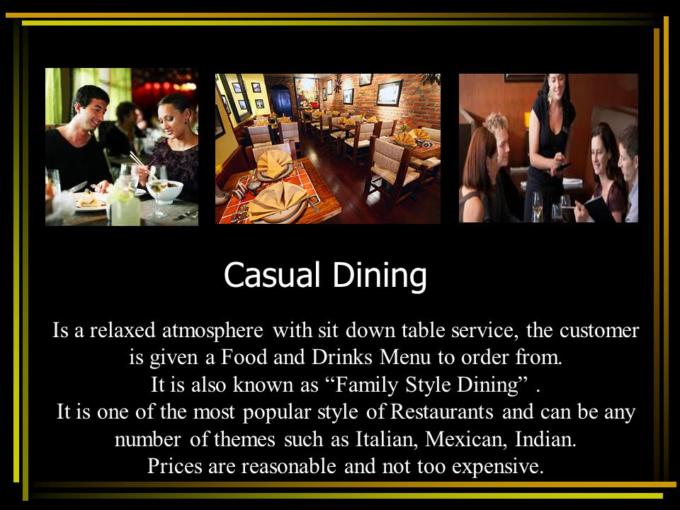 Casual Dining Is a relaxed atmosphere with sit down table service, the customer. is given a Food and Drinks Menu to order from.