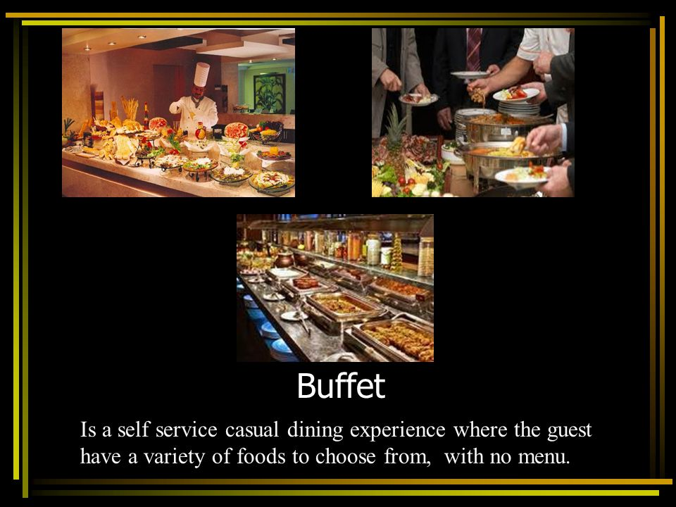Buffet Is a self service casual dining experience where the guest have a variety of foods to choose from, with no menu.