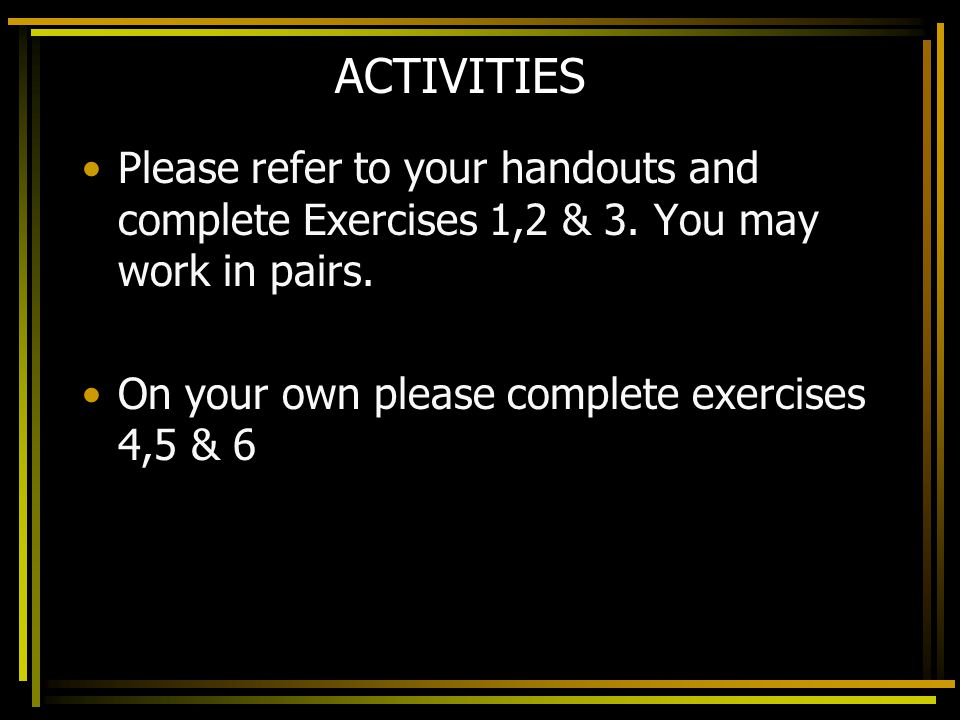 ACTIVITIES Please refer to your handouts and complete Exercises 1,2 & 3.