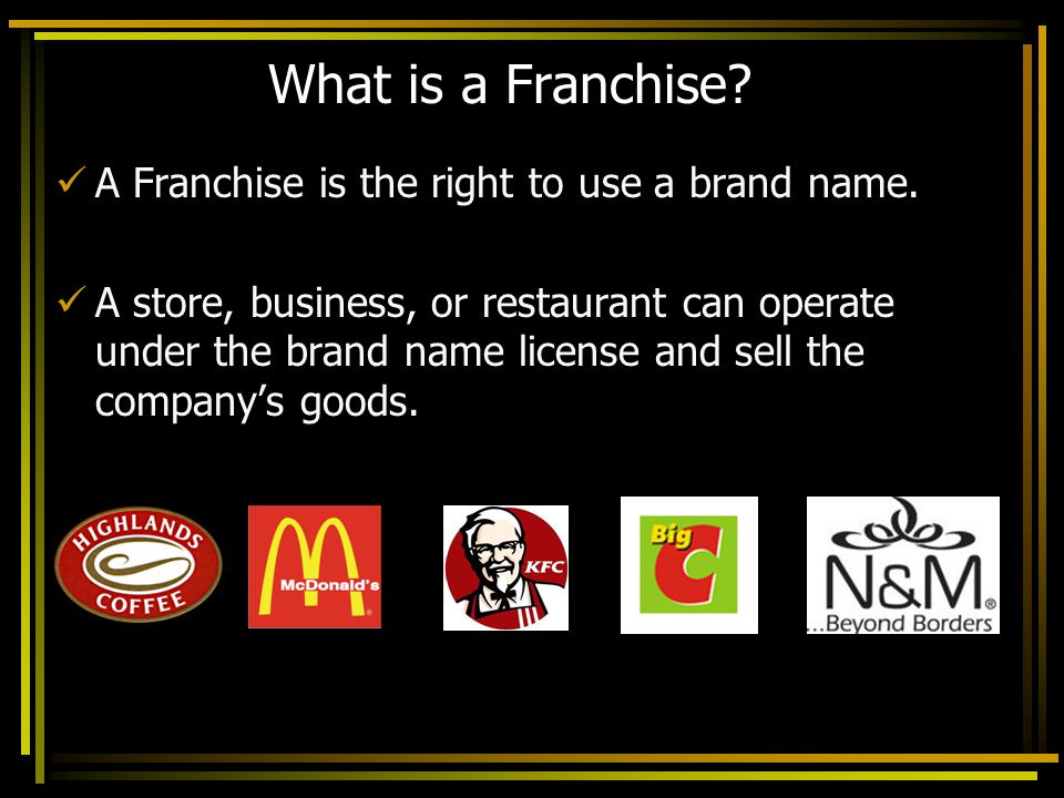 What is a Franchise A Franchise is the right to use a brand name.