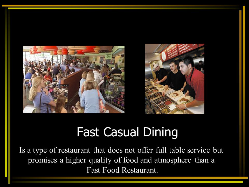 Fast Casual Dining Is a type of restaurant that does not offer full table service but. promises a higher quality of food and atmosphere than a.