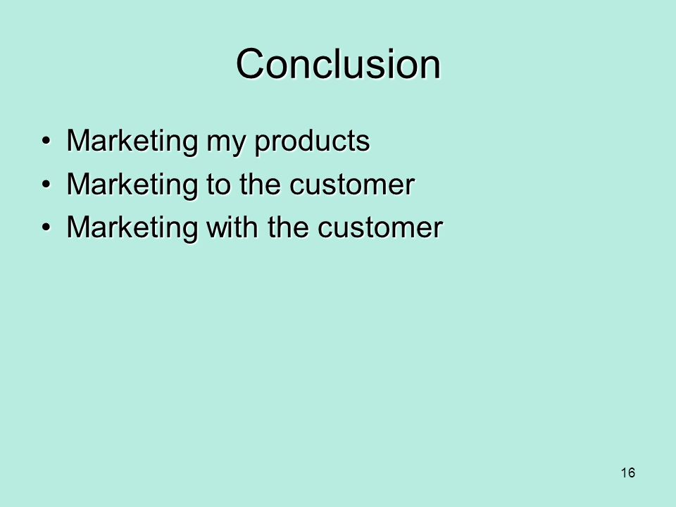 Conclusion Marketing my products Marketing to the customer