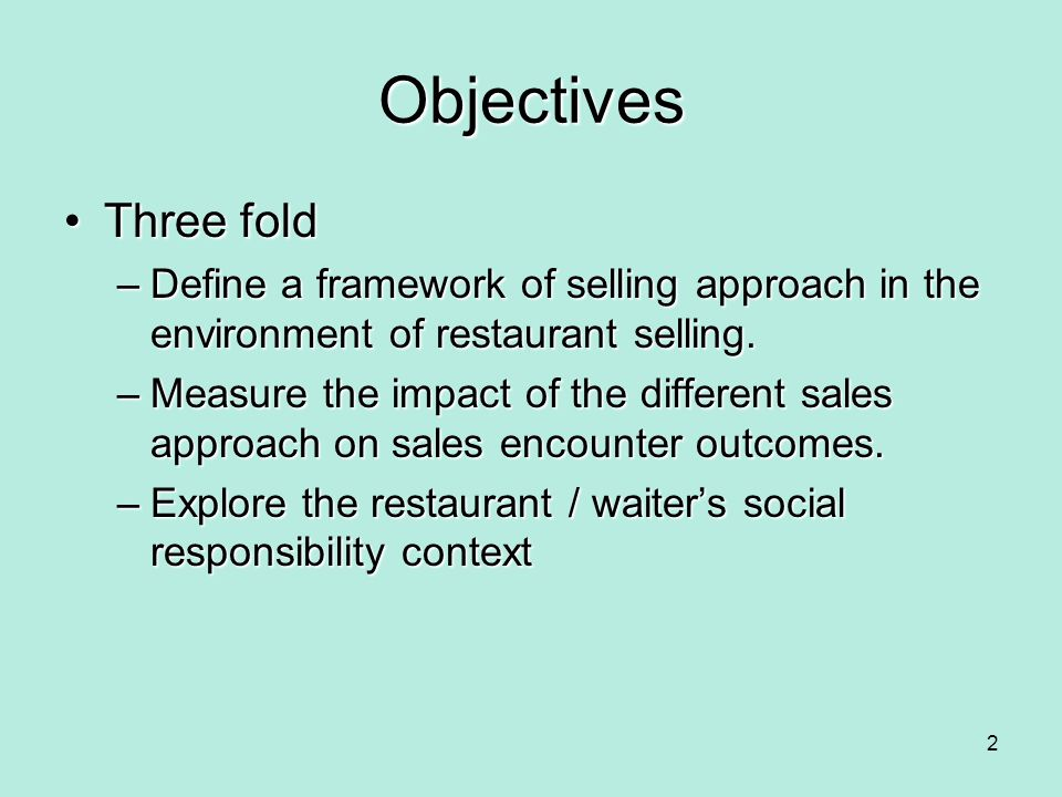 Objectives Three fold. Define a framework of selling approach in the environment of restaurant selling.