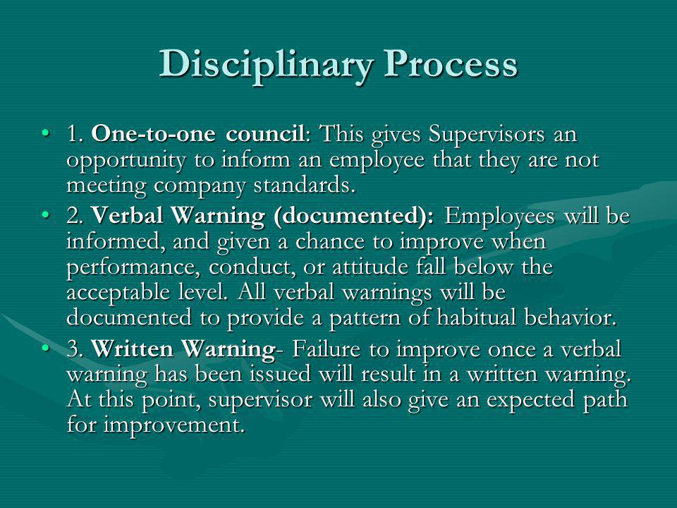 Disciplinary Process 1. One-to-one council: This gives Supervisors an opportunity to inform an employee that they are not meeting company standards.