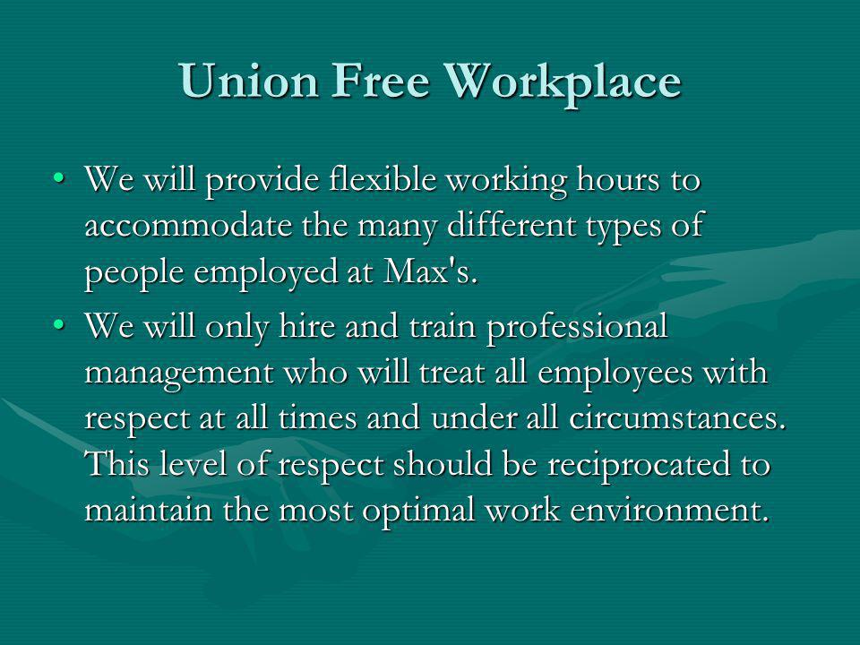 Union Free Workplace We will provide flexible working hours to accommodate the many different types of people employed at Max s.