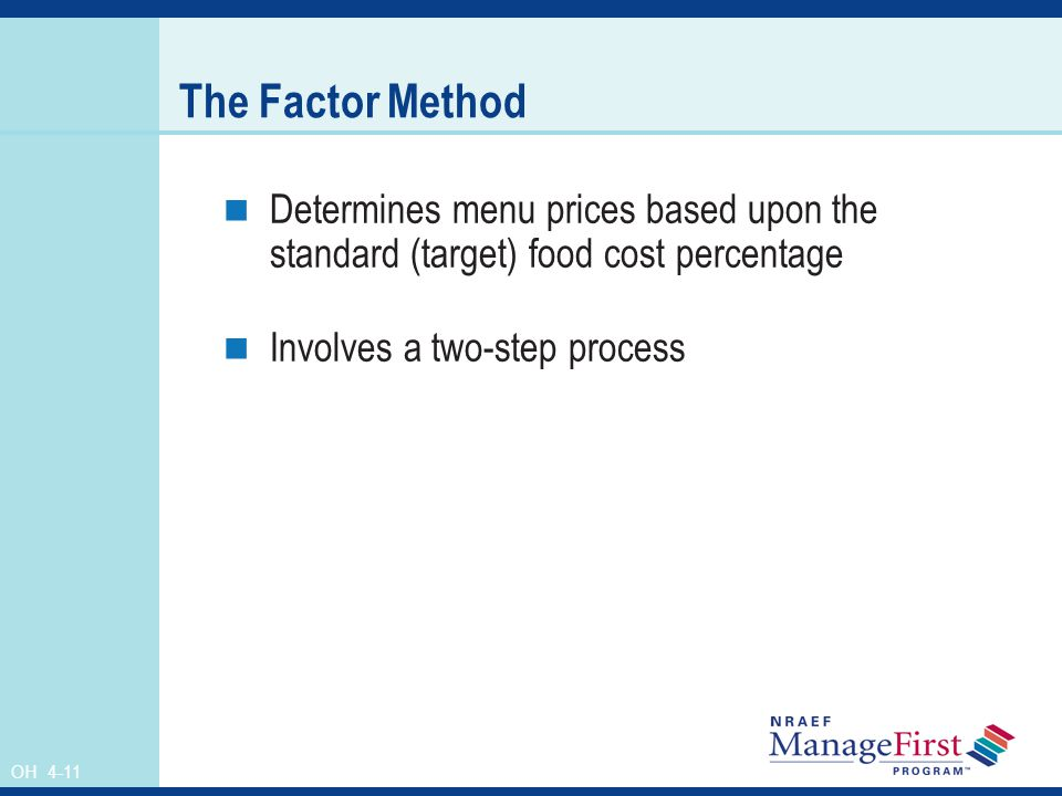 The Factor Method Determines menu prices based upon the standard (target) food cost percentage. Involves a two-step process.