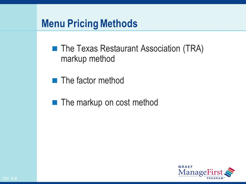 Menu Pricing Methods The Texas Restaurant Association (TRA) markup method. The factor method. The markup on cost method.