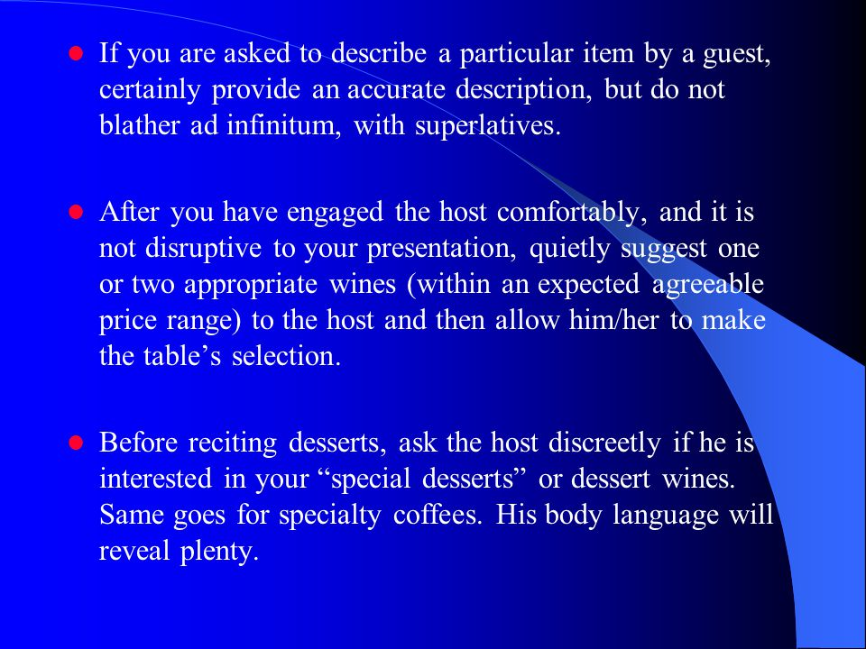 If you are asked to describe a particular item by a guest, certainly provide an accurate description, but do not blather ad infinitum, with superlatives.
