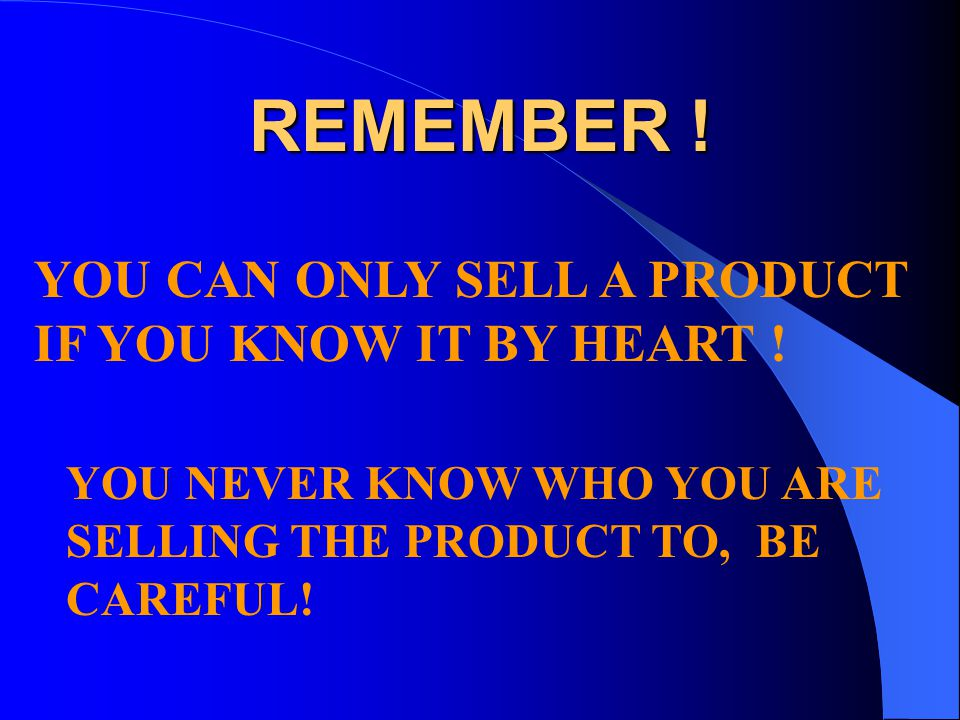 REMEMBER ! YOU CAN ONLY SELL A PRODUCT IF YOU KNOW IT BY HEART !