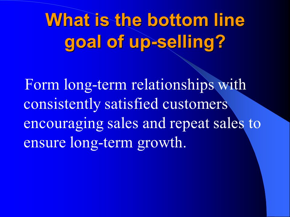 What is the bottom line goal of up-selling