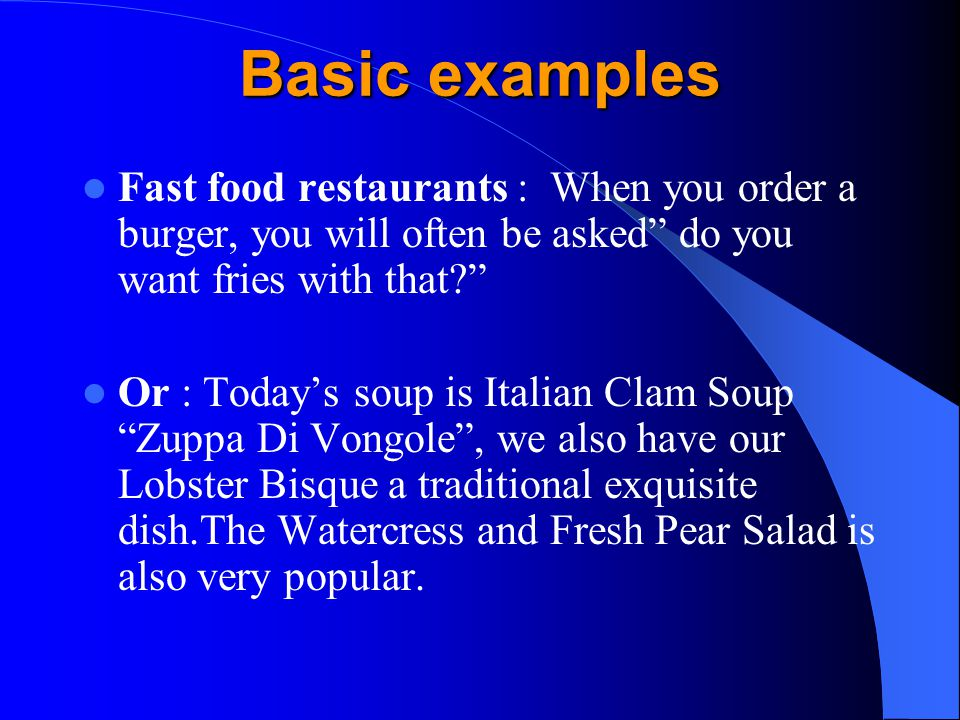 Basic examples Fast food restaurants : When you order a burger, you will often be asked do you want fries with that
