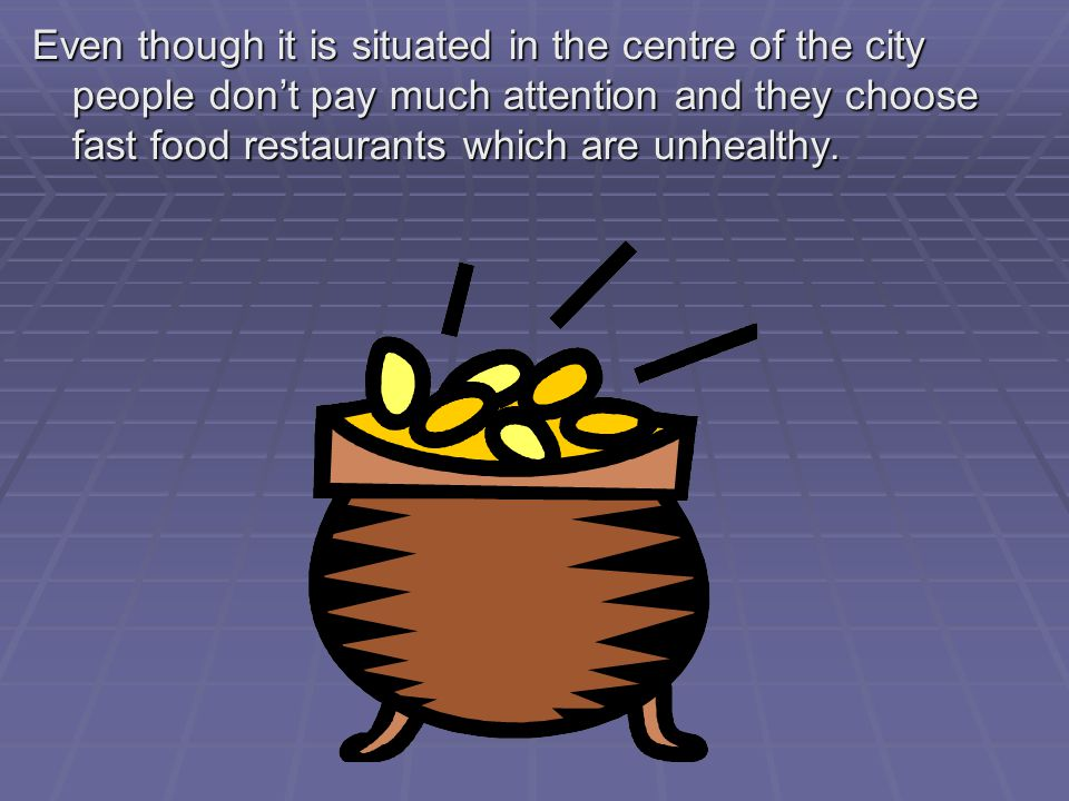 Even though it is situated in the centre of the city people don't pay much attention and they choose fast food restaurants which are unhealthy.