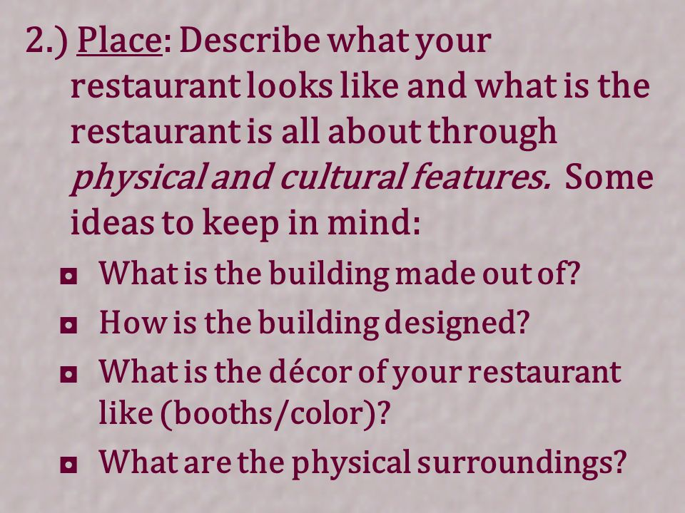 2.) Place: Describe what your restaurant looks like and what is the restaurant is all about through physical and cultural features. Some ideas to keep in mind: