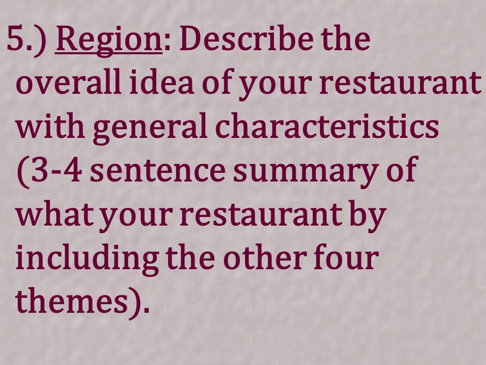 5.) Region: Describe the overall idea of your restaurant with general characteristics (3-4 sentence summary of what your restaurant by including the other four themes).