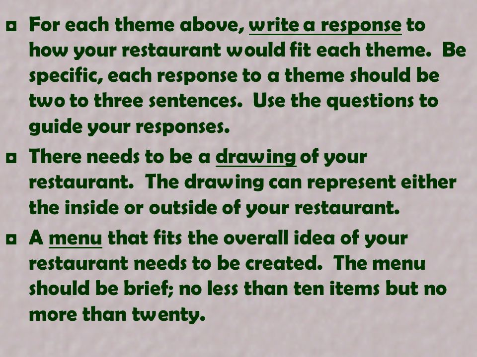 For each theme above, write a response to how your restaurant would fit each theme. Be specific, each response to a theme should be two to three sentences. Use the questions to guide your responses.