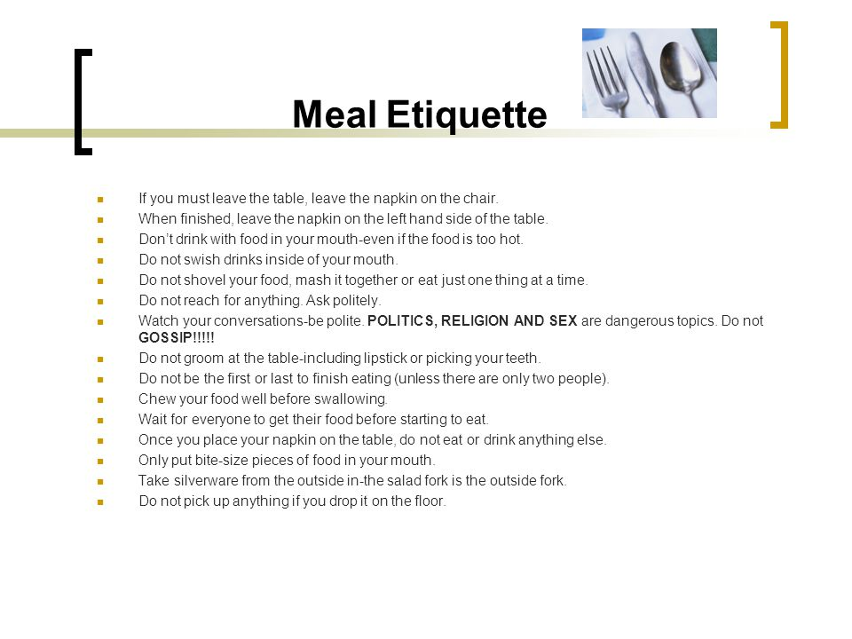 Meal Etiquette If you must leave the table, leave the napkin on the chair. When finished, leave the napkin on the left hand side of the table.