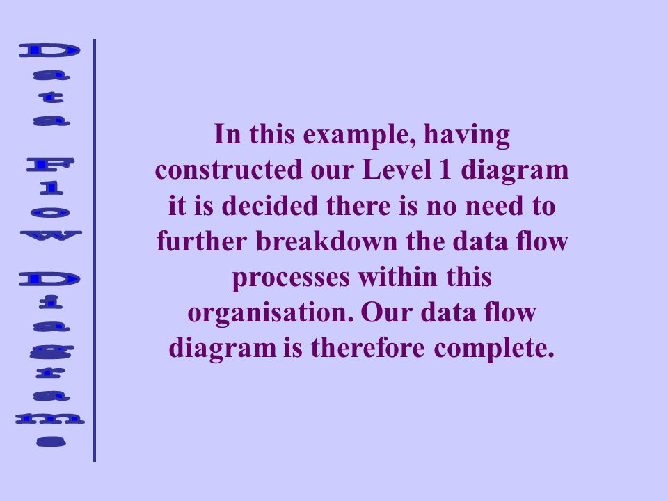 In this example, having constructed our Level 1 diagram it is decided there is no need to further breakdown the data flow processes within this organisation.