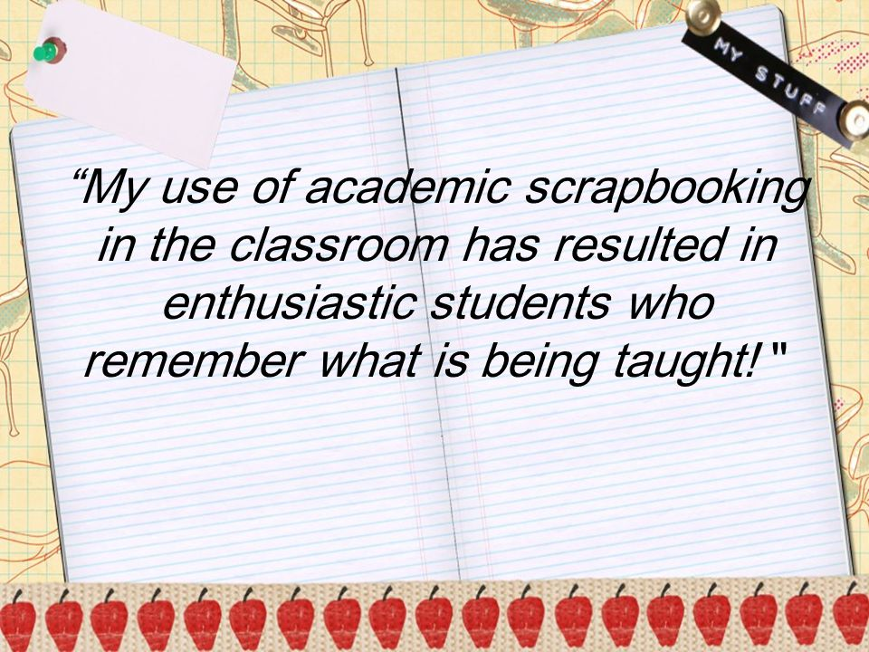 b My use of academic scrapbooking in the classroom has resulted in enthusiastic students who remember what is being taught.