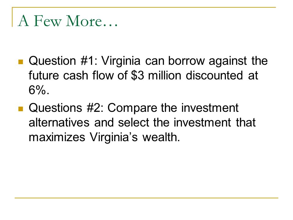 A Few More… Question #1: Virginia can borrow against the future cash flow of $3 million discounted at 6%.