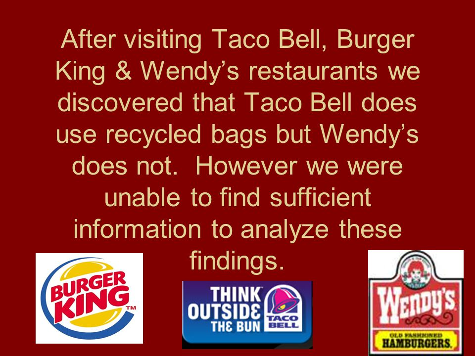 After visiting Taco Bell, Burger King & Wendy's restaurants we discovered that Taco Bell does use recycled bags but Wendy's does not.