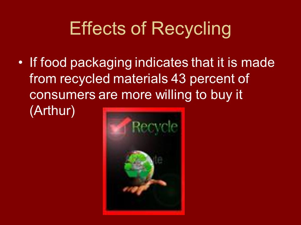 Effects of Recycling If food packaging indicates that it is made from recycled materials 43 percent of consumers are more willing to buy it (Arthur)