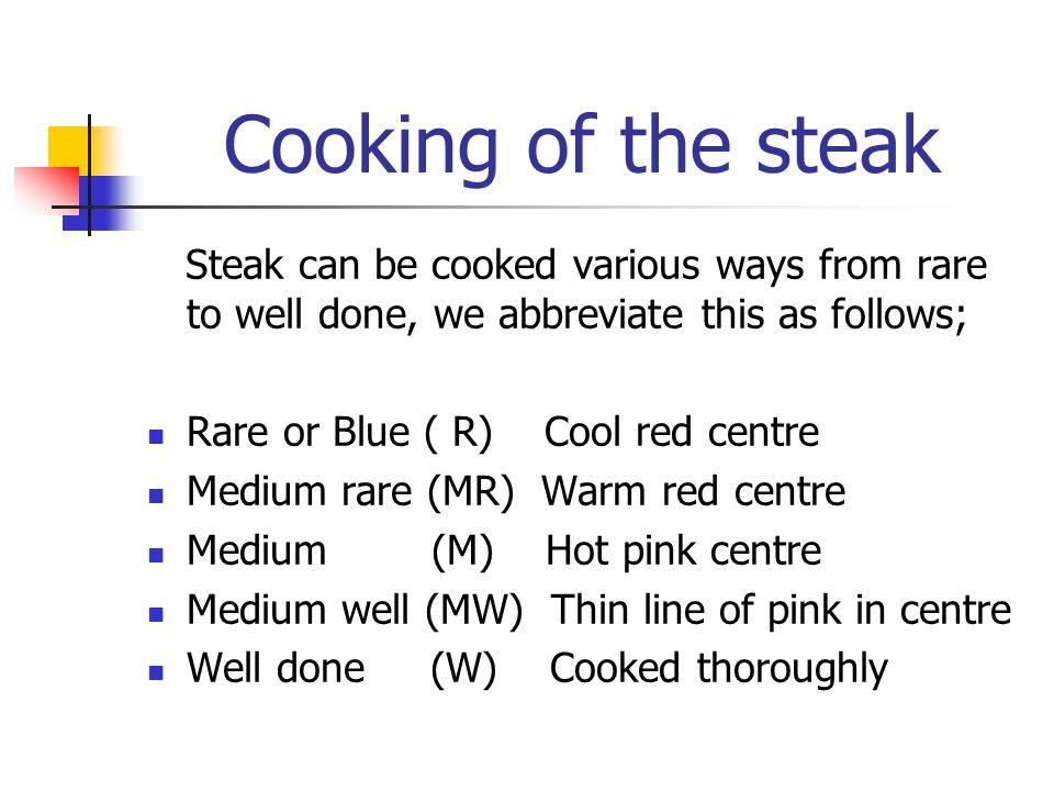 Cooking of the steak Steak can be cooked various ways from rare to well done, we abbreviate this as follows;